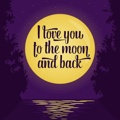 Lettering quote saying I love you to the moon and back.Full moon background, romantic scene, moonlight water reflections.Round moon and stars. Love inspiration poster or card. Vector illustration
