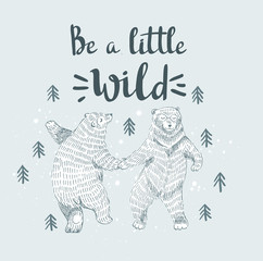 "Hand drawn dancing bears in the forest. Vector sketch illustration with stylish lettering ""Be a little wild""."