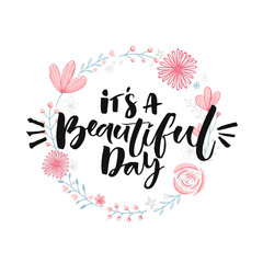 It's a beautiful day. Brush lettering in floral wreath. Inspirational quote, modern calligraphy