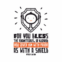 Bible lettering. Christian art. For you bless the righteous, O LORD; you cover him with favor as with a shield. Psalm 5:12