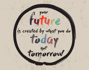 Calligraphy: Your future is created by what you do today not tomorrow. Inspirational motivational quote. Meditation theme