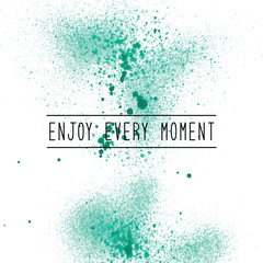 Enjoy every moment on green spray paint background