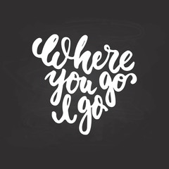 Where you go I go - hand drawn lettering phrase isolated on the chalkboard background. Fun brush ink inscription for photo overlays, greeting card or t-shirt print, poster design