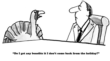 B&W Thanksgiving cartoon of turkey asking his boss if he receives benefits if he does return from the holiday.