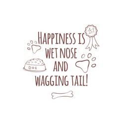 Hand drawn illustration with dog stuff, gold medal, paw print, dog food and bone. Happiness is wet nose and wagging tail. Cute quote about dog.