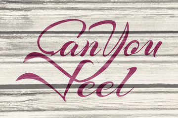 Can You Feel motivation text Lettering of an inspirational saying. Quote Typographical Poster. Calligraphy postcard or poster graphic design. Romantic Valentines day lettering. Wood texture