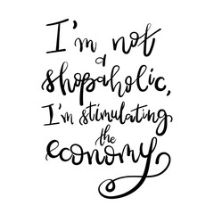 I am not a shopaholic, I'm stimulating the economy - Motivational funny t-shirt design. Modern brush lettering print. Unique typography poster or apparel design. Design element for housewarming poster