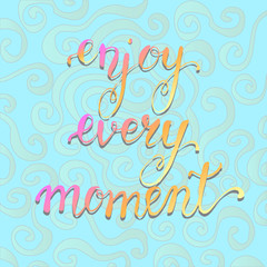 Enjoy every moment . Motivational quote. Calligraphy postcard po