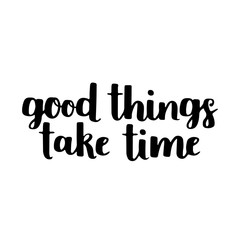 Vector motivational quote - good things take time. Hand written brush lettering on white isolated background. Vector hand drawn typographic poster slogan for your design.