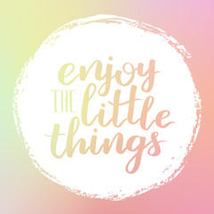 Vector motivational quote lettering Enjoy the little things. White circle on dreamy gradient background. Decorative print element for your design.