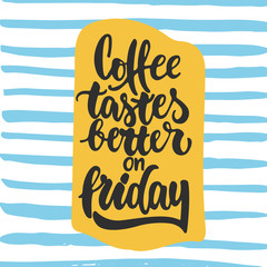 Coffee tastes better on friday - hand drawn lettering phrase background. Fun brush ink inscription for photo overlays, greeting card or t-shirt print, poster design.
