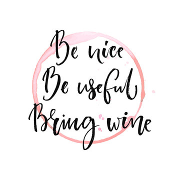 Be nice, be useful, bring wine. Funny quote about drinking with round trace of wine glass. Black ink calligraphy at white background.