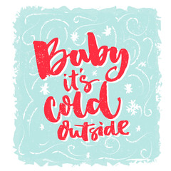 Baby, it's cold outside. Romantic winter phrase for greeting cards and posters. Brush lettering, red words on blue frosty background.