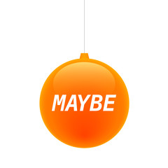Isolated christmas ball with    the text MAYBE