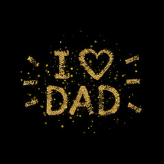 Happy Father Day Card - hand painted letter, I love Dad gold glitter text - quote with golden spray, design for greeting card, poster, banner, printing, mailing, vector illustration