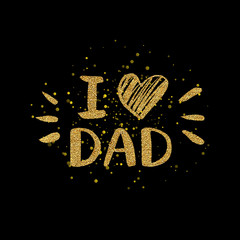 I love dad text with heart - gold glitter lettering with golden shiny spray, Happy Fathers Day background, design for greeting card, poster, banner, printing, mailing, hand drawn vector illustration