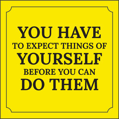 Motivational quote. You have to expect things of yourself before