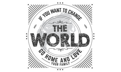 if you want to change the world go home and love your family