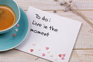 Inspiration motivation quote Live in the moment and cup of coffee. Happiness, Mindfulness , New beginning , Grow, Change, concept