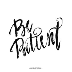 Be patient. Persistent Lettering. Ink illustration. Modern brush calligraphy. Isolated on white background.