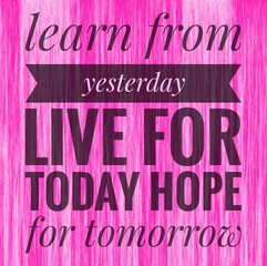 Learn from yesterday live for today hope for tomorrow words on pink background