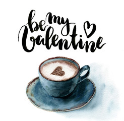 Watercolor Be my Valentine card with cup of cappuccino and heart. Hand painted lettering and blue ceramic mug of coffee on white background. For design or print.