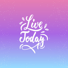 Live today - inspirational lettering calligraphy phrase isolated on the background. Fun brush ink typography for photo overlays, t-shirt print, poster design