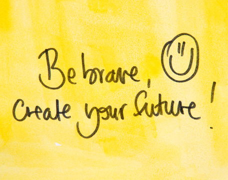 be brave and create your future