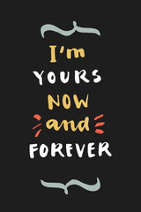 I'm yours now and forever. Hand drawn calligraphic Valentine's Day greeting card