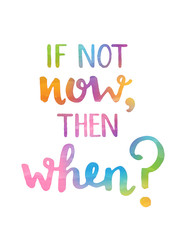 IF NOT NOW, THEN WHEN? Motivational quote