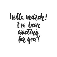 Hello, march, I've been waiting for you - hand drawn lettering phrase isolated on the white background. Fun brush ink inscription for photo overlays, greeting card or t-shirt print, poster design.
