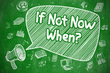 If Not Now When - Doodle Illustration on Green Chalkboard.