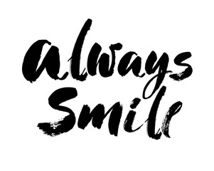 Always smile. Modern brush calligraphic style. Hand lettering and custom typography for your designs t-shirts, bags, for posters, invitations, cards, etc. Vector