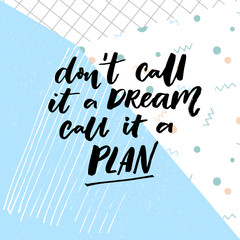 Don't call a dream, call it a plan. Motivation quote about planning and dreams.