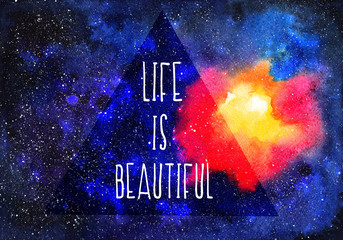 Watercolor space and motivating words Life is beautiful. Abstract cosmic background. Watercolor hand-drawn illustration