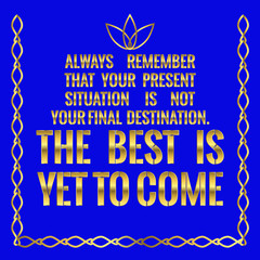 Motivational quote. Always remember that your present situation is not your final destination. The best is yet to come.