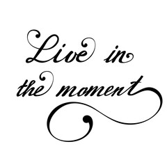Live in the moment. Vector hand lettering inspirational and motivational typography poster.