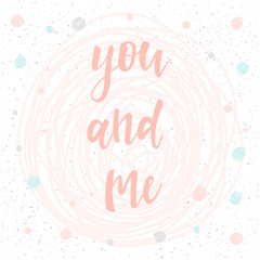 Me and you. Handwritten romantic quote lettering and hand drawn round.