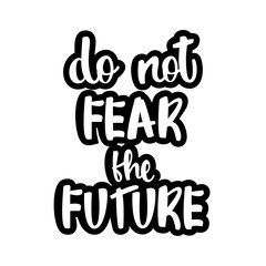 Text - '' do not fear the future'' Modern brush calligraphy. Isolated on white background. Hand drawn lettering element for prints, cards, posters, products packaging, branding.