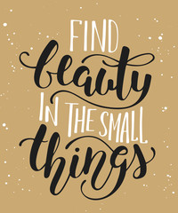 Find beauty in the small things, modern calligraphy with splash. Handwritten lettering.