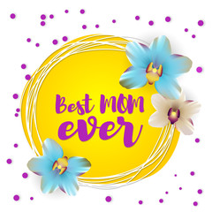 Greetings, Happy mothers day. Spring banner best mom ever. Nature vector illustration lettering. Floral tropical yellow background. Beautiful colored realistic orchids.