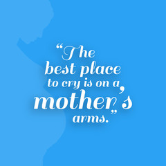 The Best Place to cry is on a mother's Arms. Mother Day Quote Background