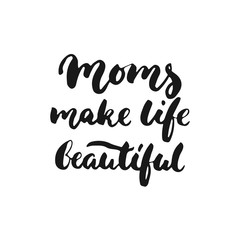 Moms make life beautiful - hand drawn lettering phrase for Mother's Day isolated on the white background. Fun brush ink inscription for photo overlays, greeting card or t-shirt print, poster design.
