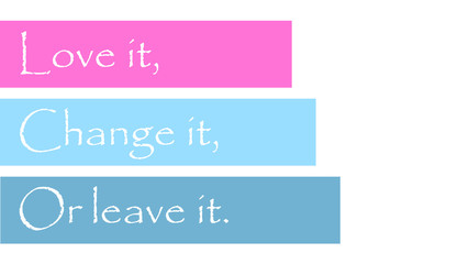 Love it, change it, or leave it
