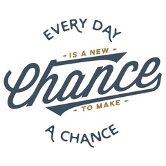 Every day is a new chance to make a chance - T-Shirt Design  clean