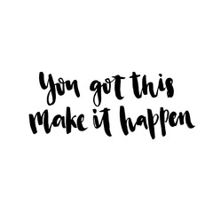 You got this, make it happen. Hand drawn motivational quote. Ink illustration. Modern brush calligraphy.