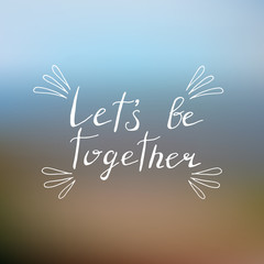 Lets be together poster with hand written lettering and blurred background.
