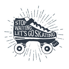"Hand drawn 90s themed badge with roller skates textured vector illustration and ""Stop waiting, let's go skating"" inspirational lettering."