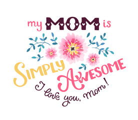 Happy Mother Day greeting card concept. My mom is simply awesome. I love you mom. Hand drawn calligraphic phrases for Mothers day with flowers isolated on white background.