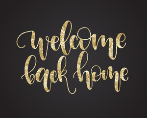 Welcome back home. Beautiful fashion greeting card calligraphy glitter gold text. Handwritten invitation T-shirt print or paper design. Modern brush lettering white background isolated vector phrase.